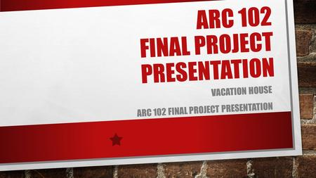ARC 102 FINAL PROJECT PRESENTATION VACATION HOUSE ARC 102 FINAL PROJECT PRESENTATION.