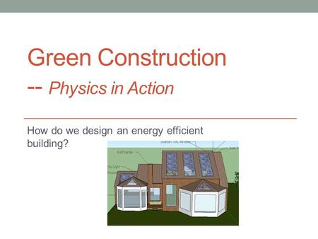 Green Construction -- Physics in Action How do we design an energy efficient building?