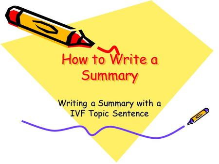 How to Write a Summary Writing a Summary with a IVF Topic Sentence.