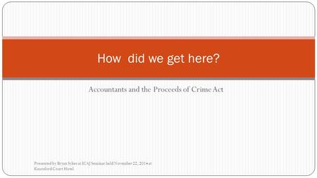 Accountants and the Proceeds of Crime Act Presented by Bryan Sykes at ICAJ Seminar held November 22, 2014 at Knutsford Court Hotel How did we get here?