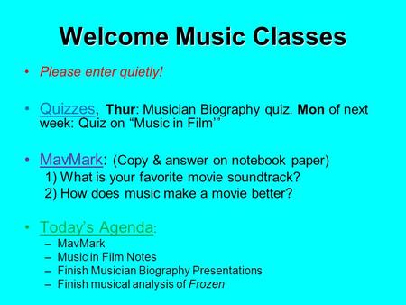 "Welcome Music Classes Please enter quietly! Quizzes, Thur: Musician Biography quiz. Mon of next week: Quiz on ""Music in Film'"" MavMark: (Copy & answer."