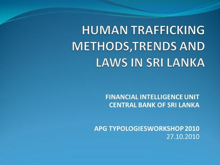 FINANCIAL INTELLIGENCE UNIT CENTRAL BANK OF SRI LANKA APG TYPOLOGIESWORKSHOP 2010 27.10.2010.
