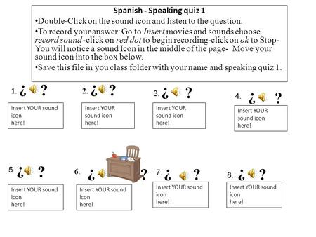Spanish - Speaking quiz 1 Double-Click on the sound icon and listen to the question. To record your answer: Go to Insert movies and sounds choose record.