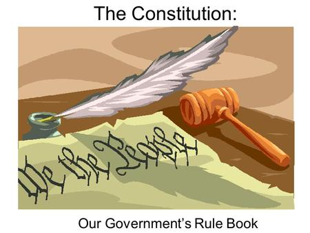 The Constitution: Our Government's Rule Book Congress makes the laws. Consists of the House of Representatives and the Senate Headed by the President.