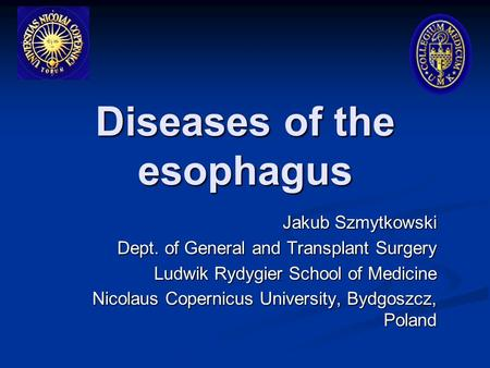Diseases of the esophagus Jakub Szmytkowski Dept. of General and Transplant Surgery Ludwik Rydygier School of Medicine Nicolaus Copernicus University,