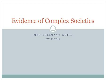 MRS. FREEMAN'S NOTES 2014-2015 Evidence of Complex Societies.