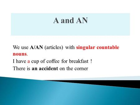 We use A/AN (articles) with singular countable nouns. I have a cup of coffee for breakfast ! There is an accident on the corner.