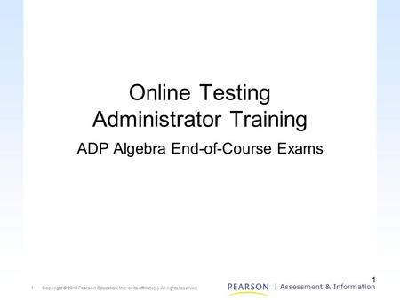 Copyright © 2010 Pearson Education, Inc. or its affiliate(s). All rights reserved.1 | Assessment & Information 1 Online Testing Administrator Training.