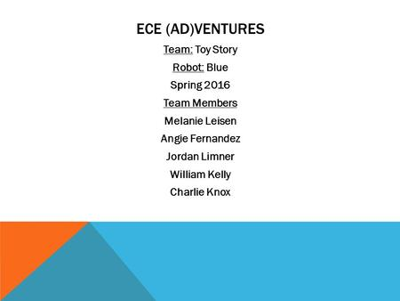 ECE (AD)VENTURES Team: Toy Story Robot: Blue Spring 2016 Team Members Melanie Leisen Angie Fernandez Jordan Limner William Kelly Charlie Knox.