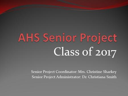 Class of 2017 Senior Project Coordinator: Mrs. Christine Sharkey Senior Project Administrator: Dr. Christiana Smith.