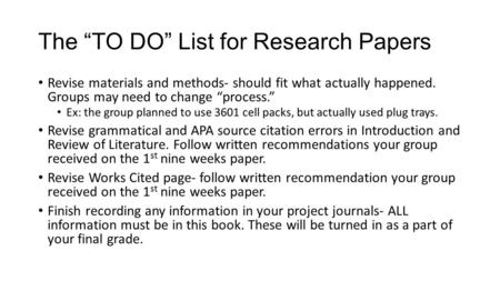 "The ""TO DO"" List for Research Papers Revise materials and methods- should fit what actually happened. Groups may need to change ""process."" Ex: the group."