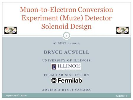 AUGUST 3, 2010 BRYCE AUSTELL UNIVERSITY OF ILLINOIS FERMILAB SIST INTERN ADVISOR: RYUJI YAMADA Muon-to-Electron Conversion Experiment (Mu2e) Detector Solenoid.