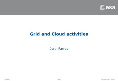 Page 1 Jordi Farres Grid and Cloud activities 15/3/2011.