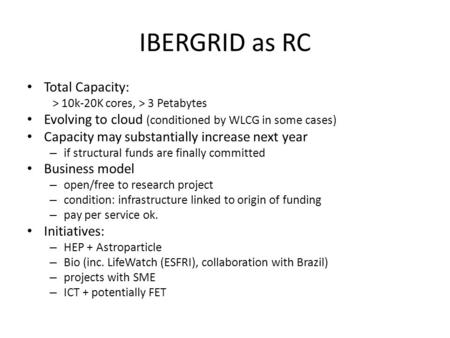 IBERGRID as RC Total Capacity: > 10k-20K cores, > 3 Petabytes Evolving to cloud (conditioned by WLCG in some cases) Capacity may substantially increase.