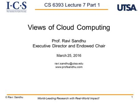 1 Views of Cloud Computing Prof. Ravi Sandhu Executive Director and Endowed Chair March 25, 2016  © Ravi Sandhu.