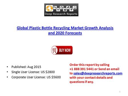 Global Plastic Bottle Recycling Market Growth Analysis and 2020 Forecasts Published: Aug 2015 Single User License: US $2800 Corporate User License: US.