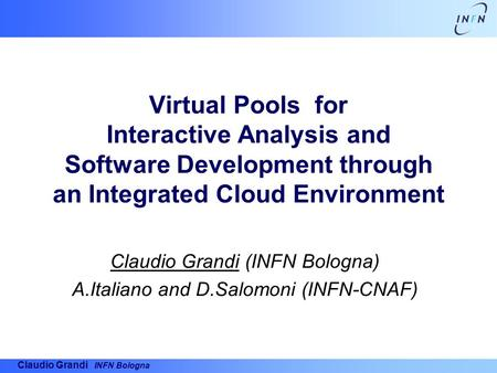 Claudio Grandi INFN Bologna Virtual Pools for Interactive Analysis and Software Development through an Integrated Cloud Environment Claudio Grandi (INFN.