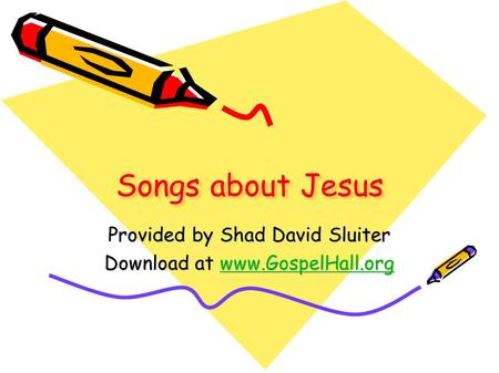 Songs about Jesus Provided by Shad David Sluiter Download at www.GospelHall.org www.GospelHall.org.