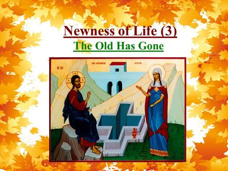 Newness of Life (3) The Old Has Gone. Newness of Life Therefore we were buried with Him through baptism into death, that just as Christ was raised from.