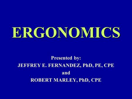 ERGONOMICS Presented by: JEFFREY E. FERNANDEZ, PhD, PE, CPE and ROBERT MARLEY, PhD, CPE.