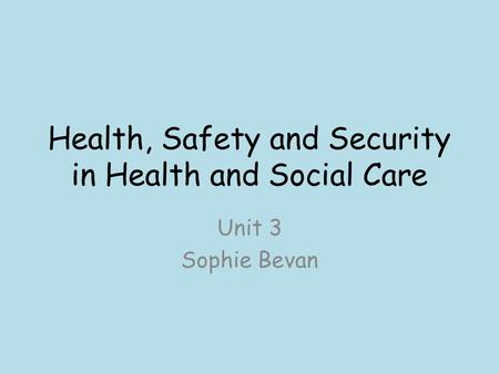 Health, Safety and Security in Health and Social Care Unit 3 Sophie Bevan.