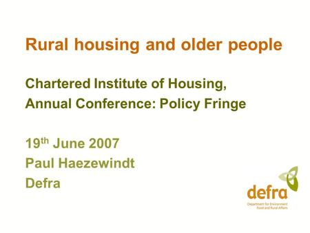 Rural housing and older people Chartered Institute of Housing, Annual Conference: Policy Fringe 19 th June 2007 Paul Haezewindt Defra.