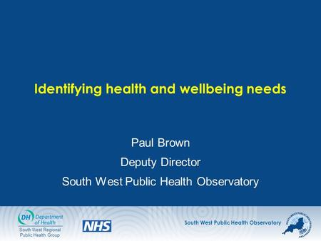 South West Public Health Observatory South West Regional Public Health Group Identifying health and wellbeing needs Paul Brown Deputy Director South West.
