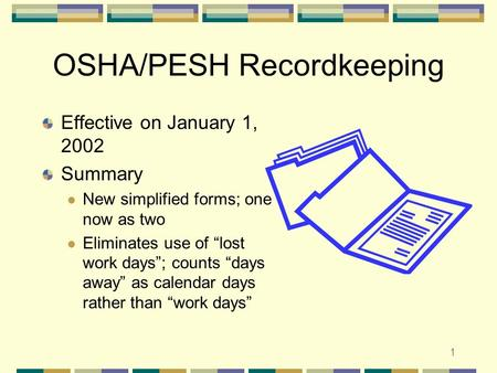 "1 OSHA/PESH Recordkeeping Effective on January 1, 2002 Summary New simplified forms; one now as two Eliminates use of ""lost work days""; counts ""days away"""