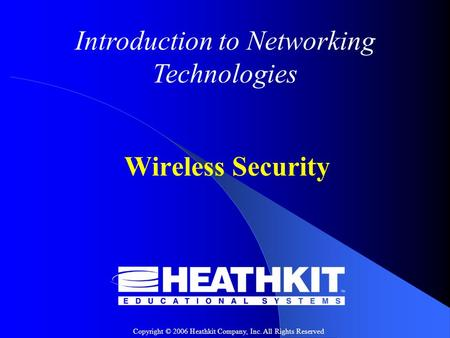 Copyright © 2006 Heathkit Company, Inc. All Rights Reserved Introduction to Networking Technologies Wireless Security.