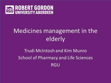 Medicines management in the elderly Trudi McIntosh and Kim Munro School of Pharmacy and Life Sciences RGU.