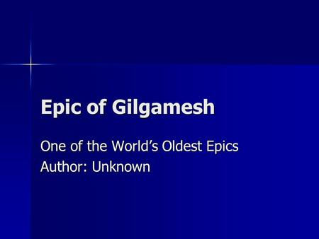 Epic of Gilgamesh One of the World's Oldest Epics Author: Unknown.