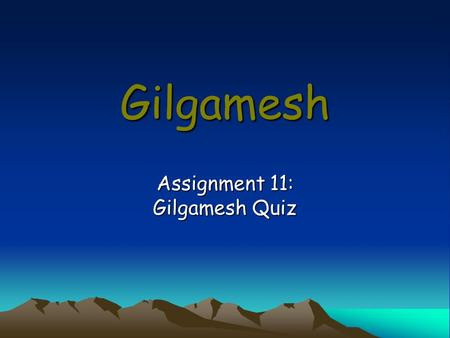 Gilgamesh Assignment 11: Gilgamesh Quiz. Directions Be sure to restate the question as part of your answer. Since some questions have more than one part,