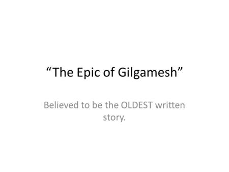 """The Epic of Gilgamesh"" Believed to be the OLDEST written story."