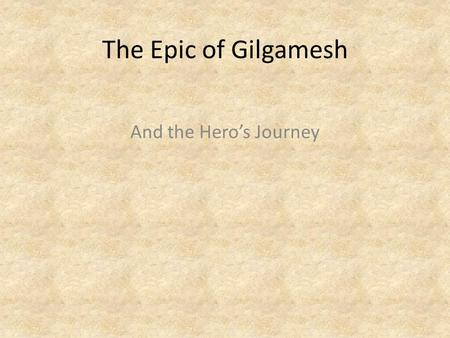 The Epic of Gilgamesh And the Hero's Journey. What is the Hero's Journey? The Hero's Journey, according to Joseph Cambell is a frequently occurring story.