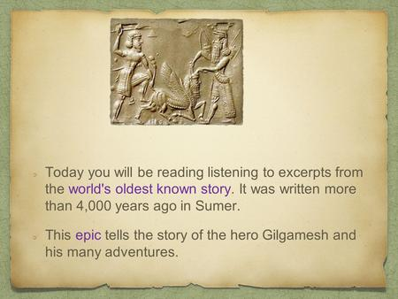 Today you will be reading listening to excerpts from the world's oldest known story. It was written more than 4,000 years ago in Sumer. This epic tells.