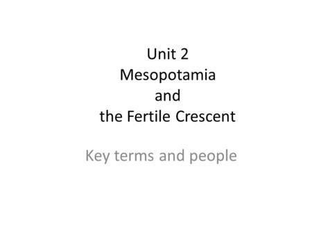 Unit 2 Mesopotamia and the Fertile Crescent Key terms and people.
