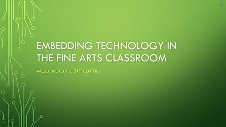 EMBEDDING TECHNOLOGY IN THE FINE ARTS CLASSROOM WELCOME TO THE 21 ST CENTURY.