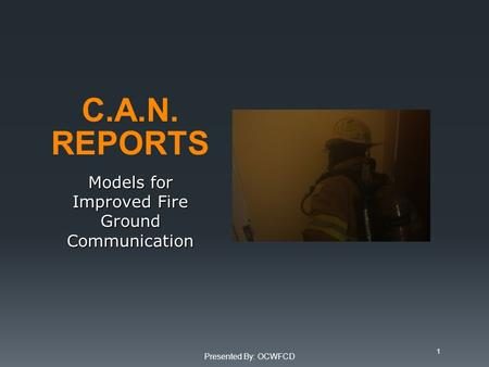 C.A.N. REPORTS Models for Improved Fire Ground Communication Presented By: OCWFCD 1.