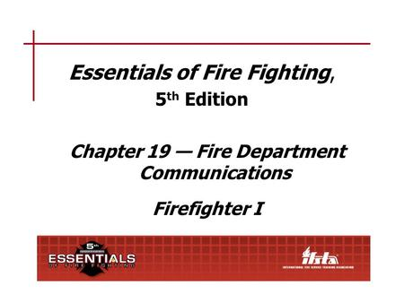 Essentials of Fire Fighting, 5 th Edition Chapter 19 — Fire Department Communications Firefighter I.