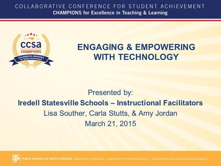 ENGAGING & EMPOWERING WITH TECHNOLOGY Presented by: Iredell Statesville Schools – Instructional Facilitators Lisa Souther, Carla Stutts, & Amy Jordan March.