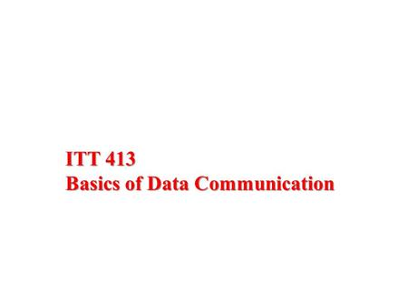 ITT 413 Basics of Data Communication. Overview  Assessment Plan Coursework – 40% Final Exam – 60%  Course Content.