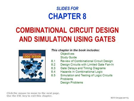 ©2010 Cengage Learning SLIDES FOR CHAPTER 8 COMBINATIONAL CIRCUIT DESIGN AND SIMULATION USING GATES Click the mouse to move to the next page. Use the ESC.