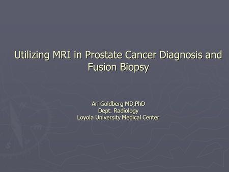 Utilizing MRI in Prostate Cancer Diagnosis and Fusion Biopsy Ari Goldberg MD,PhD Dept. Radiology Loyola University Medical Center.