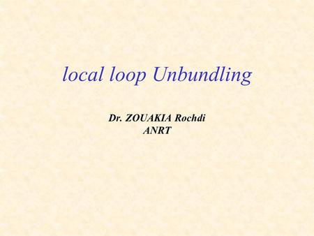 Local loop Unbundling Dr. ZOUAKIA Rochdi ANRT. Presentation outline Definition of Unbundling local loop (LLU) Importance of LLU Types of LLU : Description.
