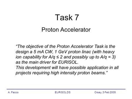 "A. FaccoEURISOL DS Orsay, 3 Feb 2005 Task 7 Proton Accelerator ""The objective of the Proton Accelerator Task is the design a 5 mA CW, 1 GeV proton linac."