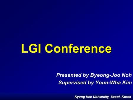 Kyung Hee University, Seoul, Korea Conference LGI Conference Presented by Byeong-Joo Noh Supervised by Youn-Wha Kim Kyung Hee University, Seoul, Korea.