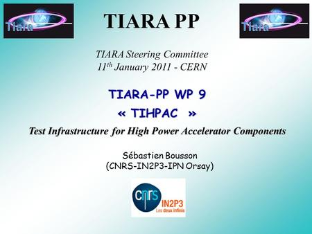 TIARA-PP WP 9 « TIHPAC » Test Infrastructure for High Power Accelerator Components Sébastien Bousson (CNRS-IN2P3-IPN Orsay) TIARA PP TIARA Steering Committee.