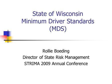 State of Wisconsin Minimum Driver Standards (MDS) Rollie Boeding Director of State Risk Management STRIMA 2009 Annual Conference.