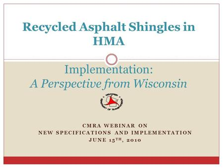 CMRA WEBINAR ON NEW SPECIFICATIONS AND IMPLEMENTATION JUNE 15 TH, 2010 Recycled Asphalt Shingles in HMA Implementation: A Perspective from Wisconsin.