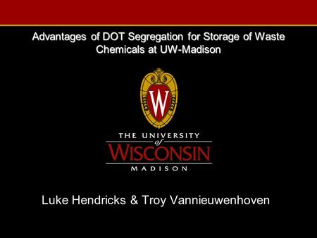 Advantages of DOT Segregation for Storage of Waste Chemicals at UW-Madison Luke Hendricks & Troy Vannieuwenhoven.
